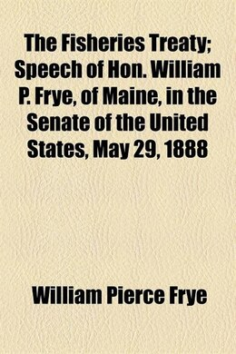 Book The Fisheries Treaty; Speech Of Hon. William P. Frye, Of Maine, In The Senate Of The United States… by William Pierce Frye
