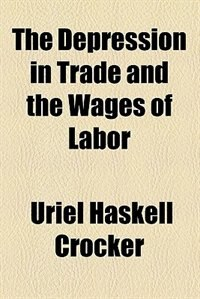 Book The Depression in Trade and the Wages of Labor by Uriel Haskell Crocker