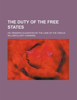 Book The Duty Of The Free States; Or, Remarks Suggested By The Case Of The Creole by William Ellery Channing