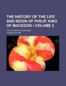 Book The History Of The Life And Reign Of Philip, King Of Macedon (volume 2); The Father Of Alexander by Thomas Leland