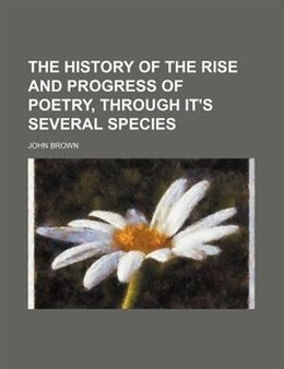 Book The History Of The Rise And Progress Of Poetry, Through It's Several Species by John Brown