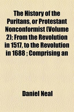 Book The History Of The Puritans, Or Protestant Nonconformist  (volume 2);  From The Revolution In 1517… by Daniel Neal