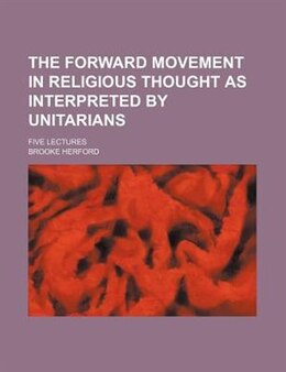 Book The Forward Movement In Religious Thought As Interpreted By Unitarians; Five Lectures by Brooke Herford