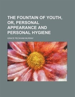 Book The Fountain of Youth, Or, Personal Appearance and Personal Hygiene by Grace Peckham Murray
