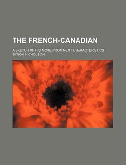 Book The French-canadian; A Sketch Of His More Prominent Characteristics by Byron Nicholson
