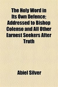 Book The Holy Word In Its Own Defence; Addressed To Bishop Colenso And All Other Earnest Seekers After… by Abiel Silver