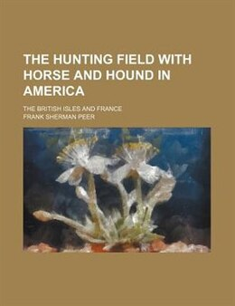 Book The Hunting Field With Horse And Hound In America; The British Isles And France by Frank Sherman Peer