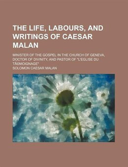 Book The Life, Labours, And Writings Of Caesar Malan; Minister Of The Gospel In The Church Of Geneva… by Solomon Caesar Malan