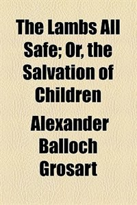 Book The Lambs All Safe;  Or, The Salvation Of Children by Alexander Balloch Grosart
