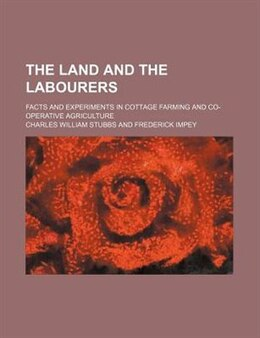 Book The Land And The Labourers; Facts And Experiments In Cottage Farming And Co-operative Agriculture by Charles William Stubbs
