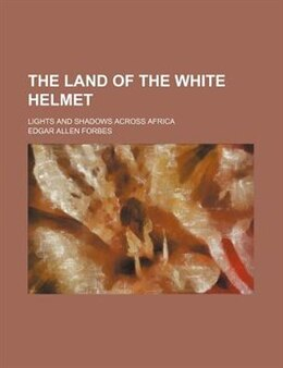 Book The Land Of The White Helmet; Lights And Shadows Across Africa by Edgar Allen Forbes