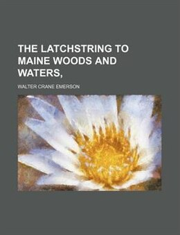 Book The Latchstring To Maine Woods And Waters by Walter Crane Emerson