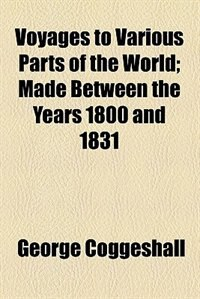 Book Voyages To Various Parts Of The World; Made Between The Years 1800 And 1831 by George Coggeshall