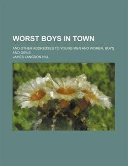 Book Worst Boys In Town; And Other Addresses To Young Men And Women, Boys And Girls by James Langdon Hill