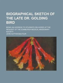Book Biographical Sketch Of The Late Dr. Golding Bird; Being An Address To Students Delivered At The… by John Hutton Balfour