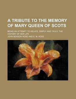 Book A Tribute To The Memory Of Mary Queen Of Scots; Being An Attempt To Relate, Simply And Truly, The… by John Benson Rose