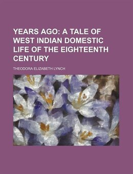 Book Years Ago; A Tale Of West Indian Domestic Life Of The Eighteenth Century: a tale of West Indian… by Theodora Elizabeth Lynch