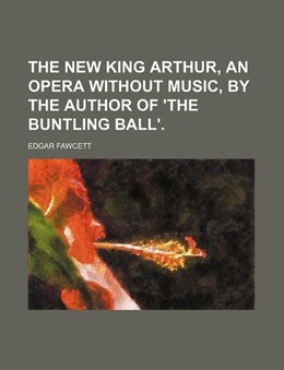 Book The New King Arthur, An Opera Without Music, By The Author Of 'the Buntling Ball'. by Edgar Fawcett