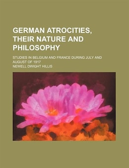 Book German Atrocities, Their Nature And Philosophy; Studies In Belgium And France During July And… by Newell Dwight Hillis