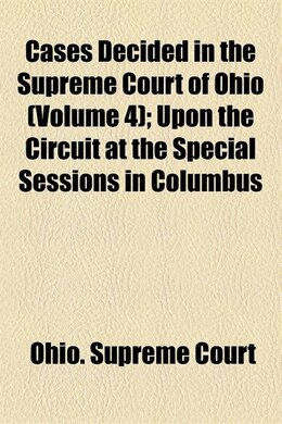 Book Cases Decided In The Supreme Court Of Ohio (volume 4); Upon The Circuit At The Special Sessions In… by Ohio. Supreme Court