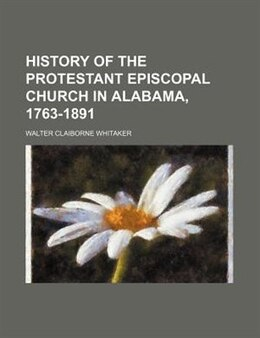 Book History of the Protestant Episcopal Church in Alabama, 1763-1891 by Walter Claiborne Whitaker