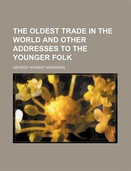 Book The Oldest Trade In The World And Other Addresses To The Younger Folk by George Herbert Morrison