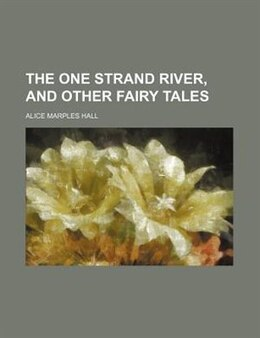 Book The One Strand River, And Other Fairy Tales by Alice Marples Hall