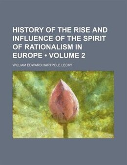 Book History Of The Rise And Influence Of The Spirit Of Rationalism In Europe (volume 2) by William Edward Hartpole Lecky