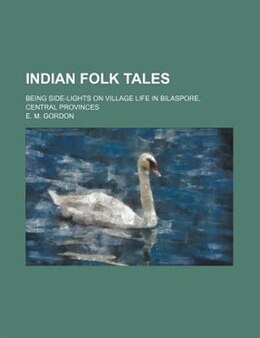 Book Indian Folk Tales; Being Side-lights On Village Life In Bilaspore, Central Provinces by E. M. Gordon