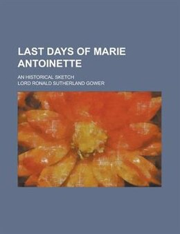 Book Last Days Of Marie Antoinette; An Historical Sketch by Lord Ronald Sutherland Gower