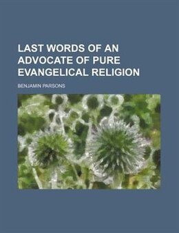 Book Last Words Of An Advocate Of Pure Evangelical Religion by Benjamin Parsons