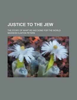 Book Justice To The Jew; The Story Of What He Has Done For The World by Madison Clinton Peters