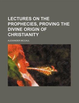 Book Lectures On The Prophecies, Proving The Divine Origin Of Christianity by Alexander Mccaul