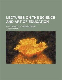 Book Lectures On The Science And Art Of Education; With Other Lectures And Essays by Joseph Payne