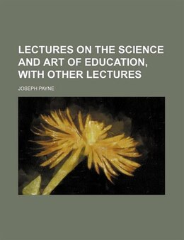 Book Lectures on the Science and Art of Education, with Other Lectures by Joseph Payne