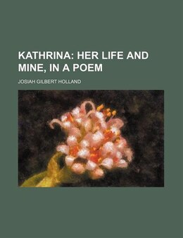 Book Kathrina; Her Life And Mine, In A Poem: Her Life and Mine, in a Poem (1868) by Josiah Gilbert Holland