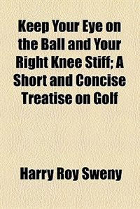 Book Keep Your Eye on the Ball and Your Right Knee Stiff (1898) by Harry Roy Sweny