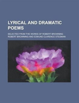 Book Lyrical And Dramatic Poems; Selected From The Works Of Robert Browning by Robert Browning