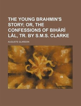Book The Young Brahmin's Story;  Or, The Confessions Of Bihàrì Làl, Tr. By S.m.s. Clarke by Auguste Glardon