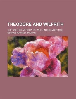 Book Theodore And Wilfrith; Lectures Delivered In St. Paul's In December 1896 by George Forrest Browne