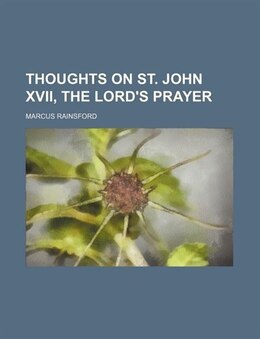 Book Thoughts on st. John xvii, the Lord's prayer by Marcus Rainsford