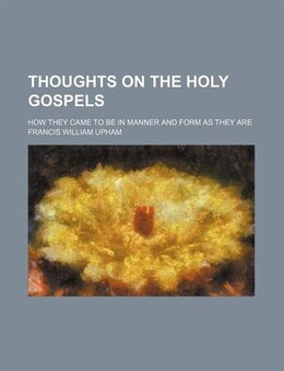 Book Thoughts On The Holy Gospels; How They Came To Be In Manner And Form As They Are by Francis William Upham