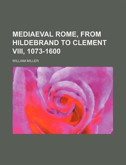 Book Mediaeval Rome, From Hildebrand To Clement Viii, 1073-1600 by William Miller