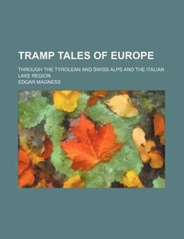 Book Tramp Tales Of Europe; Through The Tyrolean And Swiss Alps And The Italian Lake Region by Edgar Magness
