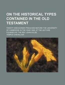 Book On The Historical Types Contained In The Old Testament; Twenty Discourses Preached Before The… by Temple Chevallier