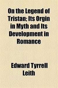 Book On the Legend of Tristan; Its Orgin in Myth and Its Development in Romance by Edward Tyrrell Leith
