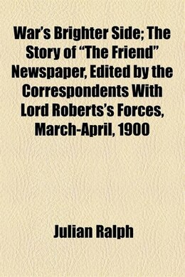 "Book War's Brighter Side; The Story Of ""the Friend"" Newspaper, Edited By The Correspondents With Lord… by Julian Ralph"