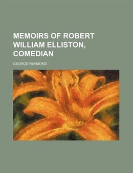 Book Memoirs Of Robert William Elliston, Comedian (volume 2) by George Raymond