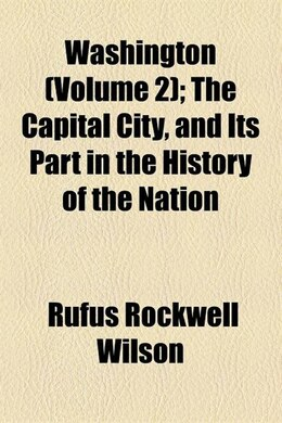 Book Washington (volume 2); The Capital City, And Its Part In The History Of The Nation by Rufus Rockwell Wilson