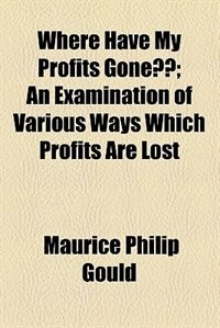Book Where Have My Profits Gone?? by Maurice Philip Gould